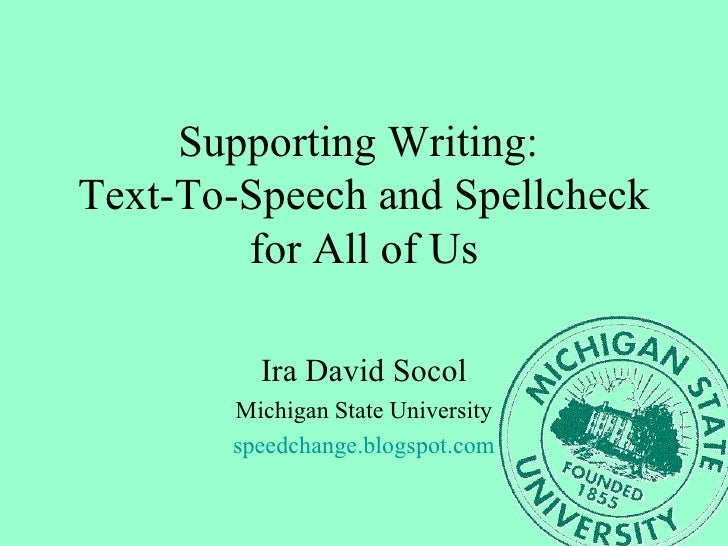 Supporting Writing:  Text-To-Speech and Spellcheck for All of Us Ira David Socol Michigan State University speedchange.blo...