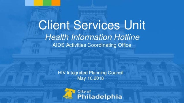 Client Services Unit Health Information Hotline AIDS Activities Coordinating Office HIV Integrated Planning Council May 10...