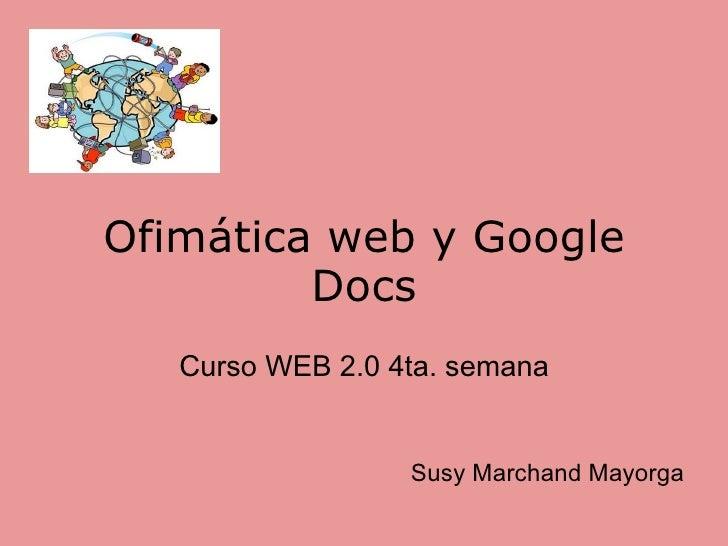 Ofimática web y Google Docs Curso WEB 2.0 4ta. semana Susy Marchand Mayorga