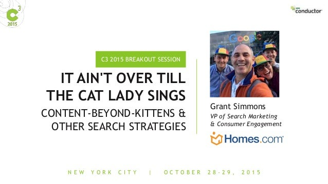 N E W Y O R K C I T Y | O C T O B E R 2 8 - 2 9 , 2 0 1 5 C3 2015 BREAKOUT SESSION IT AIN'T OVER TILL THE CAT LADY SINGS C...