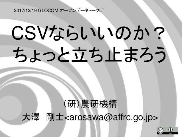 CSVならいいのか? ちょっと立ち止まろう (研)農研機構 大澤 剛士<arosawa@affrc.go.jp> 2017/12/19 GLOCOM オープンデータトークLT