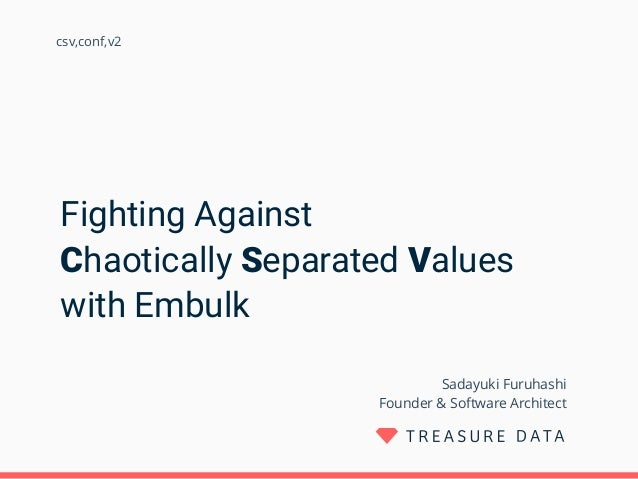 Fighting Against Chaotically Separated Values with Embulk Sadayuki Furuhashi Founder & Software Architect csv,conf,v2