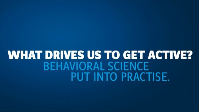 WHAT DRIVES US TO GET ACTIVE? BEHAVIORAL SCIENCE PUT INTO PRACTISE.