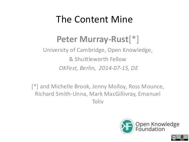 The Content Mine Peter Murray-Rust[*] University of Cambridge, Open Knowledge, & Shuttleworth Fellow OKFest, Berlin, 2014-...