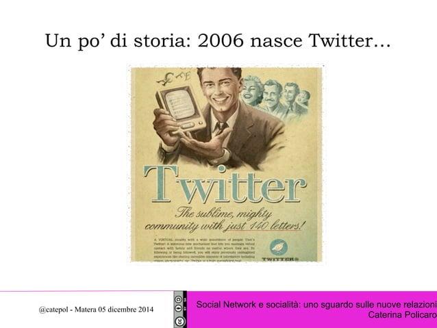 Un po' di storia: 2006 nasce Twitter…  Social Network e socialità: uno sguardo sulle nuove relazioni  Caterina Policaro @c...