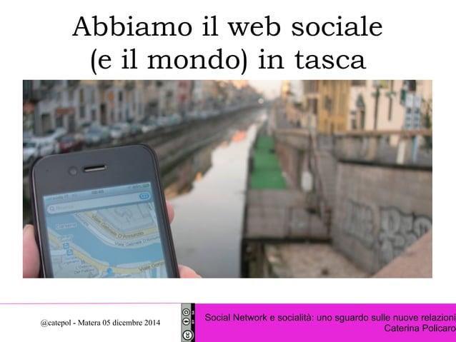 Abbiamo il web sociale  (e il mondo) in tasca  Social Network e socialità: uno sguardo sulle nuove relazioni  Caterina Pol...