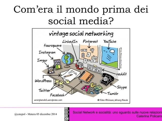 Com'era il mondo prima dei  social media?  Social Network e socialità: uno sguardo sulle nuove relazioni  Caterina Policar...