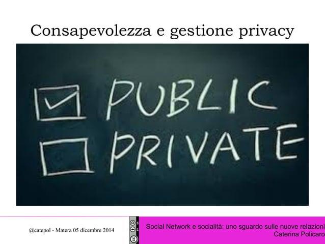 Consapevolezza e gestione privacy  Social Network e socialità: uno sguardo sulle nuove relazioni  Caterina Policaro @catep...