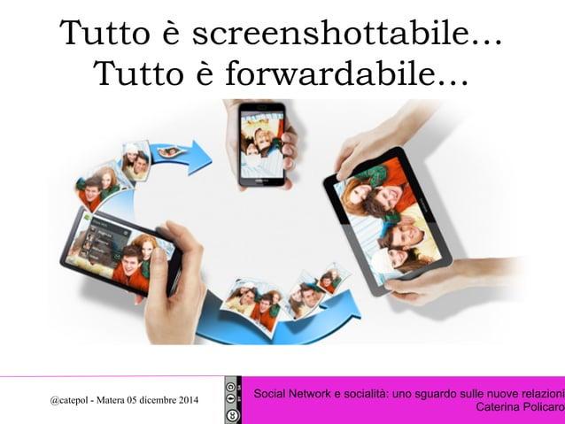 Tutto è screenshottabile…  Tutto è forwardabile…  Social Network e socialità: uno sguardo sulle nuove relazioni  Caterina ...