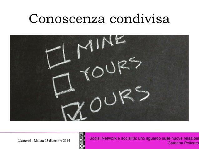 Conoscenza condivisa  Social Network e socialità: uno sguardo sulle nuove relazioni  Caterina Policaro @catepol - Matera 0...