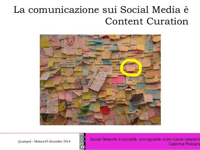 La comunicazione sui Social Media è  Content Curation  Social Network e socialità: uno sguardo sulle nuove relazioni  Cate...