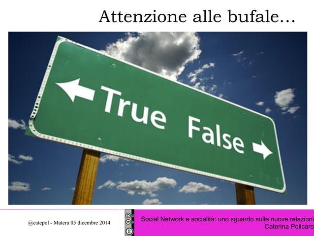 Attenzione alle bufale…  Social Network e socialità: uno sguardo sulle nuove relazioni  Caterina Policaro @catepol - Mater...