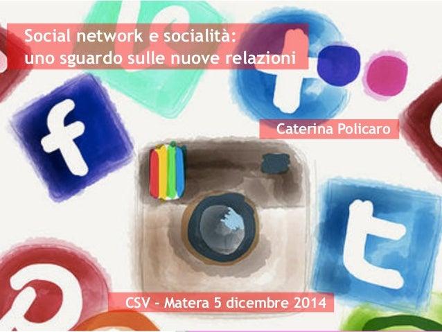 Social network e socialità:  uno sguardo sulle nuove relazioni  Caterina Policaro  CSV - Matera 5 dicembre 2014  Social Ne...