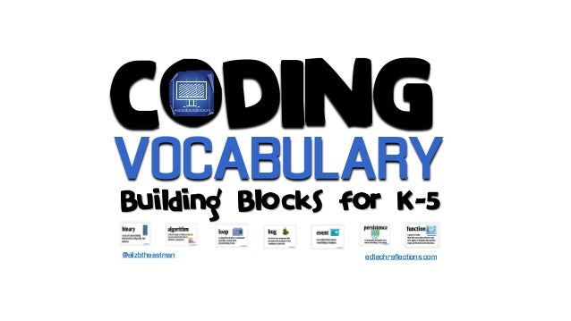 CODING Building Blocks for K-5 edtechreflections.com VOCABULARY @elizbtheastman