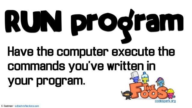 Have the computer execute the commands you've written in your program. RUN program codespark.org E. Eastman - edtechreflec...