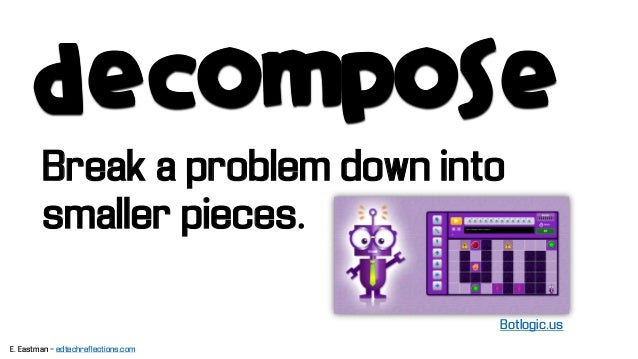 decompose Break a problem down into smaller pieces. Botlogic.us E. Eastman - edtechreflections.com