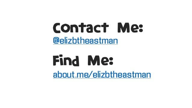 Contact Me: @elizbtheastman Find Me: about.me/elizbtheastman