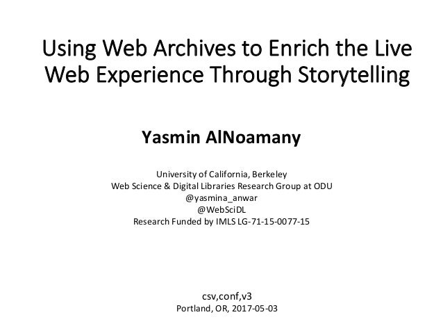Using Web Archives to Enrich the Live Web Experience Through Storytelling	 Yasmin	AlNoamany	 	 University	of	California,	B...