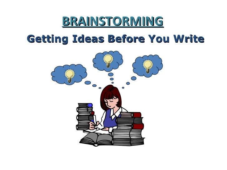 BRAINSTORMINGGetting Ideas Before You Write