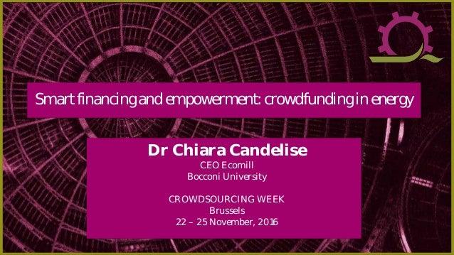 Dr Chiara Candelise CEO Ecomill Bocconi University CROWDSOURCING WEEK Brussels 22 – 25 November, 2016 Smartfinancing andem...