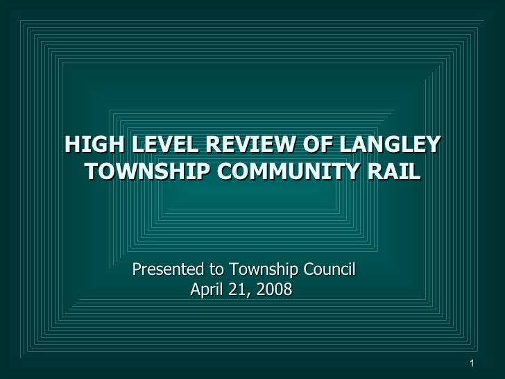 HIGH LEVEL REVIEW OF LANGLEY TOWNSHIP COMMUNITY RAIL Presented to Township Council April 21, 2008