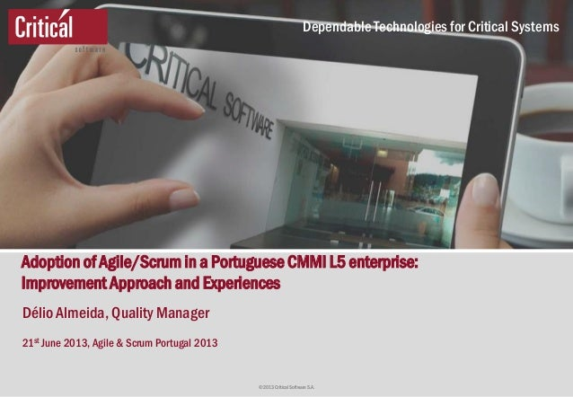 © 2013 Critical Software S.A. Dependable Technologies for Critical Systems Adoption of Agile/Scrum in a Portuguese CMMI L5...