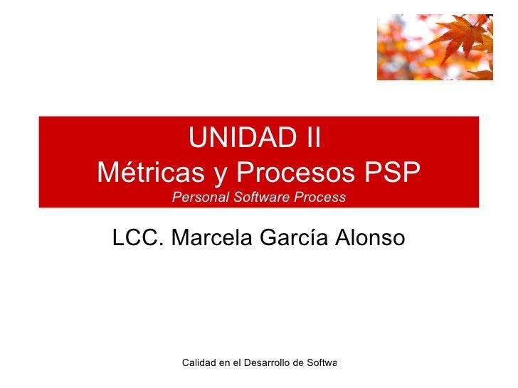 UNIDAD II  Métricas y Procesos PSP Personal Software Process LCC. Marcela García Alonso