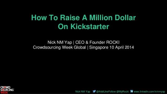 Nick NM Yap @AddLikeFollow @MyRocki www.linkedin.com/in/nmyap How To Raise A Million Dollar On Kickstarter Nick NM Yap | C...