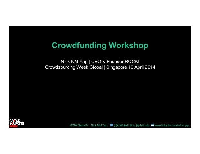 #CSWGlobal14 Nick NM Yap @AddLikeFollow @MyRocki www.linkedin.com/in/nmyap Crowdfunding Workshop Nick NM Yap | CEO & Found...
