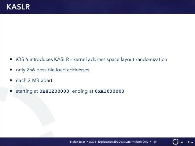 KASLR• iOS 6 introduces KASLR - kernel address space layout randomization• only 256 possible load addresses• each 2 MB apa...