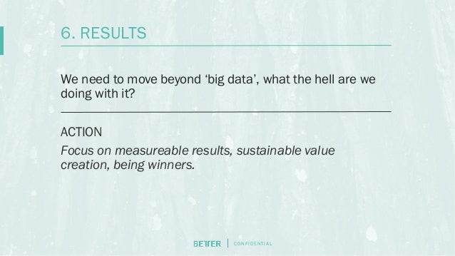 C O N F I D E N T I AL We need to move beyond 'big data', what the hell are we doing with it? ACTION Focus on measureable ...