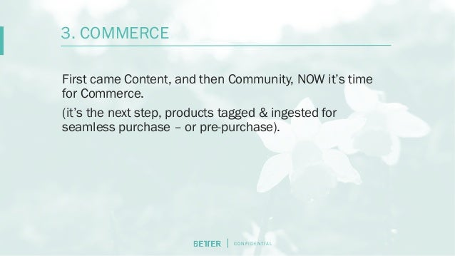 C O N F I D E N T I AL First came Content, and then Community, NOW it's time for Commerce. (it's the next step, products t...