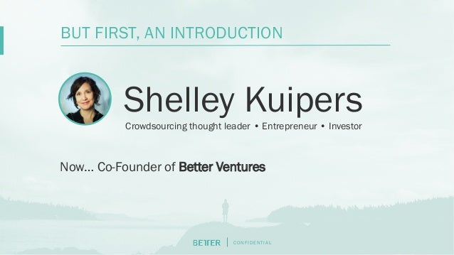 C O N F I D E N T I AL Shelley Kuipers BUT FIRST, AN INTRODUCTION Crowdsourcing thought leader • Entrepreneur • Investor N...