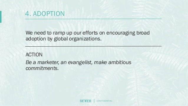 C O N F I D E N T I AL We need to ramp up our efforts on encouraging broad adoption by global organizations. ACTION Be a m...