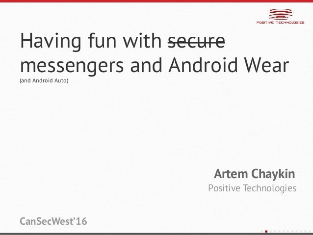 Having fun with secure messengers and Android Wear (and Android Auto) Artem Chaykin Positive Technologies CanSecWest'16