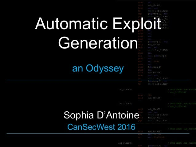 Automatic Exploit Generation an Odyssey Sophia D'Antoine CanSecWest 2016