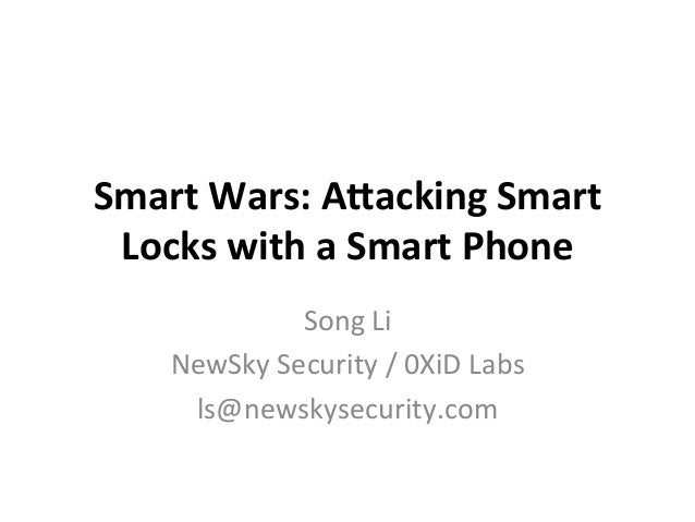 Smart	Wars:	A+acking	Smart	 Locks	with	a	Smart	Phone Song	Li	 NewSky	Security	/	0XiD	Labs	 ls@newskysecurity.com