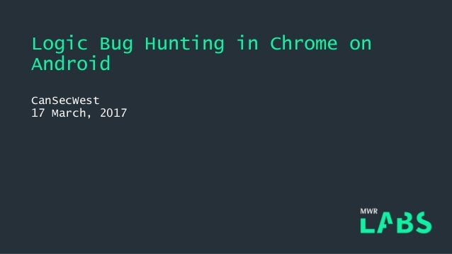 Logic Bug Hunting in Chrome on Android CanSecWest 17 March, 2017
