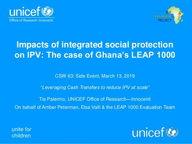 unite for children Impacts of integrated social protection on IPV: The case of Ghana's LEAP 1000 CSW 63: Side Event, March...