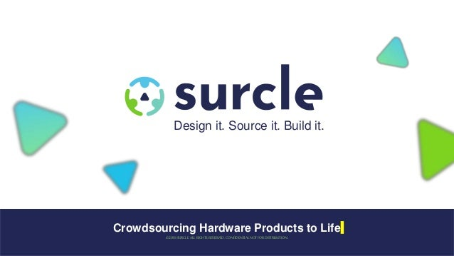 Crowdsourcing Hardware Products to Life ©2018SURCLE. ALL RIGHTS RESERVED. CONFIDENTIAL NOT FOR DISTRIBUTION. Design it. So...