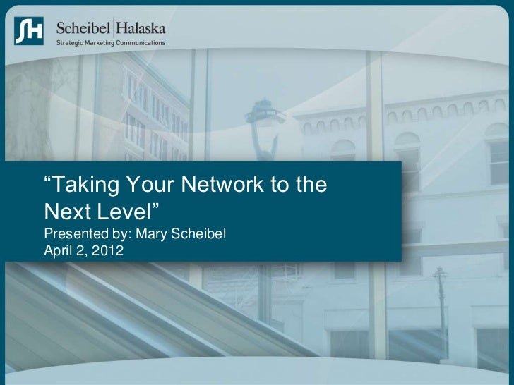 """""""Taking Your Network to theNext Level""""Presented by: Mary ScheibelApril 2, 2012"""