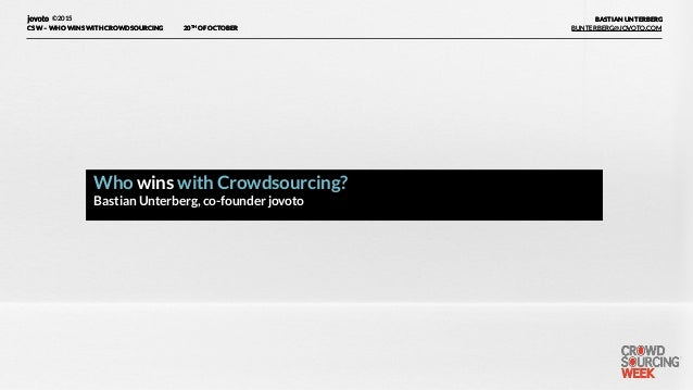 ©2015 20TH OF OCTOBERCSW –WHO WINS WITH CROWDSOURCING BUNTERBERG@JOVOTO.COM BASTIAN UNTERBERG Who wins with Crowdsourcing...