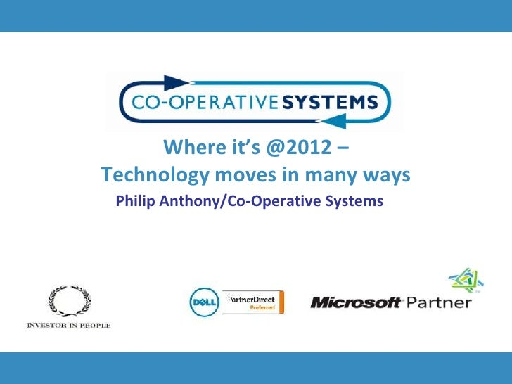 Where it's @2012 –Technology moves in many ways Philip Anthony/Co-Operative Systems