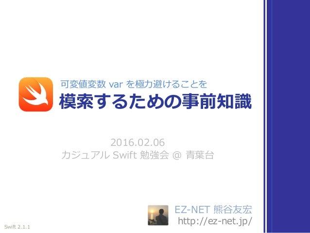 EZ-NET 熊⾕友宏 http://ez-net.jp/ 2016.02.06 カジュアル Swift 勉強会 @ ⻘葉台 模索するための事前知識 可変値変数 var を極⼒避けることを Swift 2.1.1