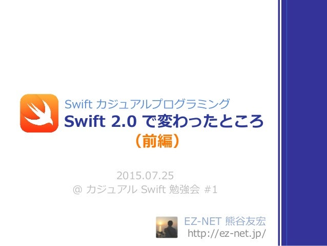EZ-‐‑‒NET 熊⾕谷友宏  http://ez-‐‑‒net.jp/ 2015.07.25  @ カジュアル Swift 勉強会 #1 Swift 2.0 で変わったところ Swift カジュアルプログラミング (前編)