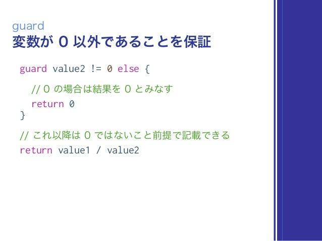 変数が 0 以外であることを保証 guard guard value2 != 0 else { // 0 の場合は結果を 0 とみなす return 0 } // これ以降は 0 ではないこと前提で記載できる return value1 / v...