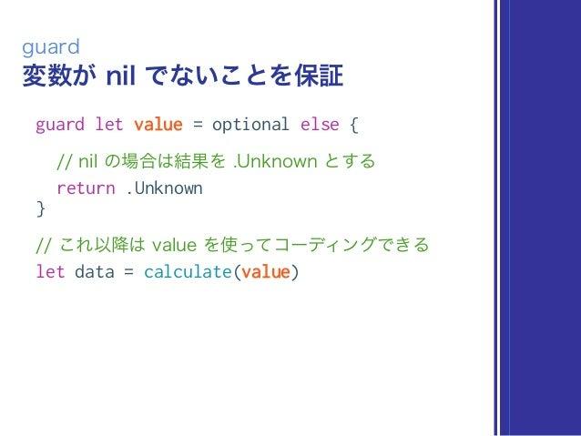 変数が nil でないことを保証 guard guard let value = optional else { // nil の場合は結果を .Unknown とする return .Unknown } // これ以降は value を使って...