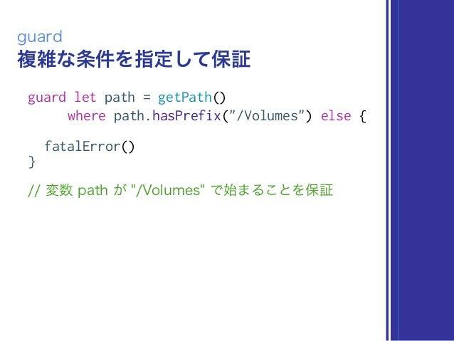 """複雑な条件を指定して保証 guard guard let path = getPath() where path.hasPrefix(""""/Volumes"""") else { fatalError() } // 変数 path が """"/Volume..."""