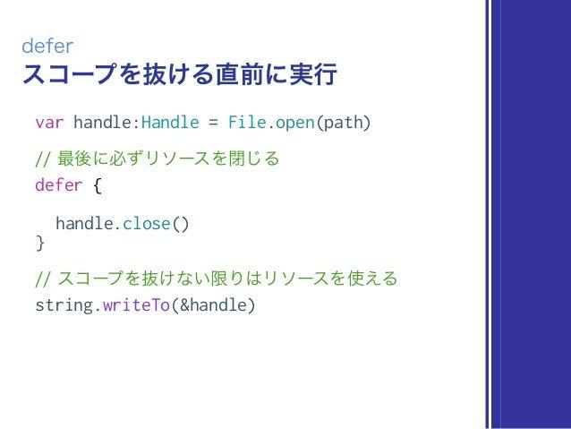 スコープを抜ける直前に実行 defer var handle:Handle = File.open(path) // 最後に必ずリソースを閉じる defer { handle.close() } // スコープを抜けない限りはリソースを使える ...