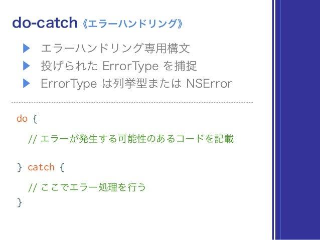 ▶ エラーハンドリング専用構文 ▶ 投げられた ErrorType を捕捉 ▶ ErrorType は列挙型または NSError do-catch《エラーハンドリング》 do { // エラーが発生する可能性のあるコードを記載 } catc...